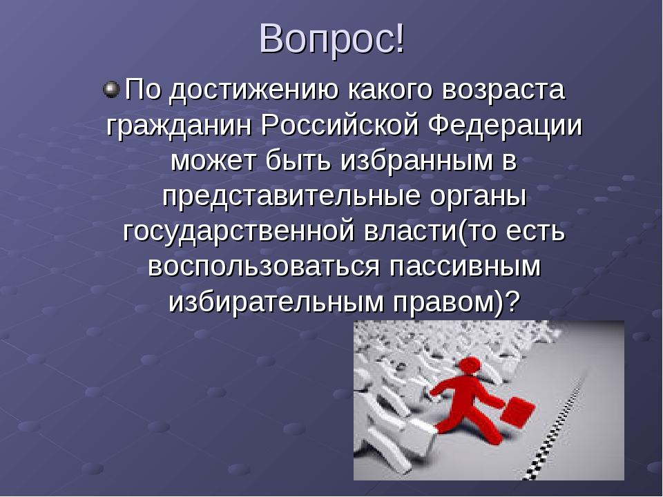 Вопрос! По достижению какого возраста гражданин Российской Федерации может бы...