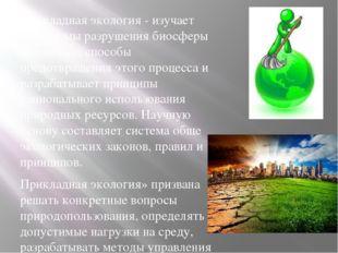 Прикладная экология - изучает механизмы разрушения биосферы человеком, способ