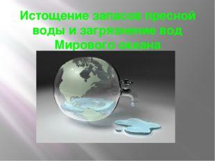Истощение запасов пресной воды и загрязнение вод Мирового океана