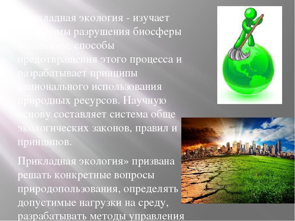 Прикладная экология - изучает механизмы разрушения биосферы человеком, способ...
