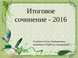 Итоговое сочинение - 2016 Голубева Елена Альбертовна, методист РЦДО по литера