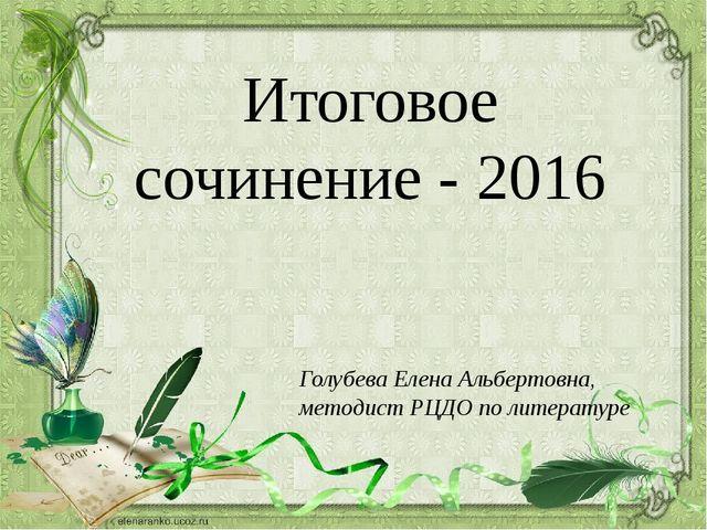 Итоговое сочинение - 2016 Голубева Елена Альбертовна, методист РЦДО по литера...