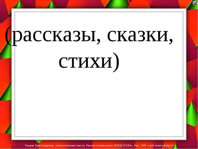 (рассказы, сказки, стихи) Лазарева Лидия Андреевна, учитель начальных классов...