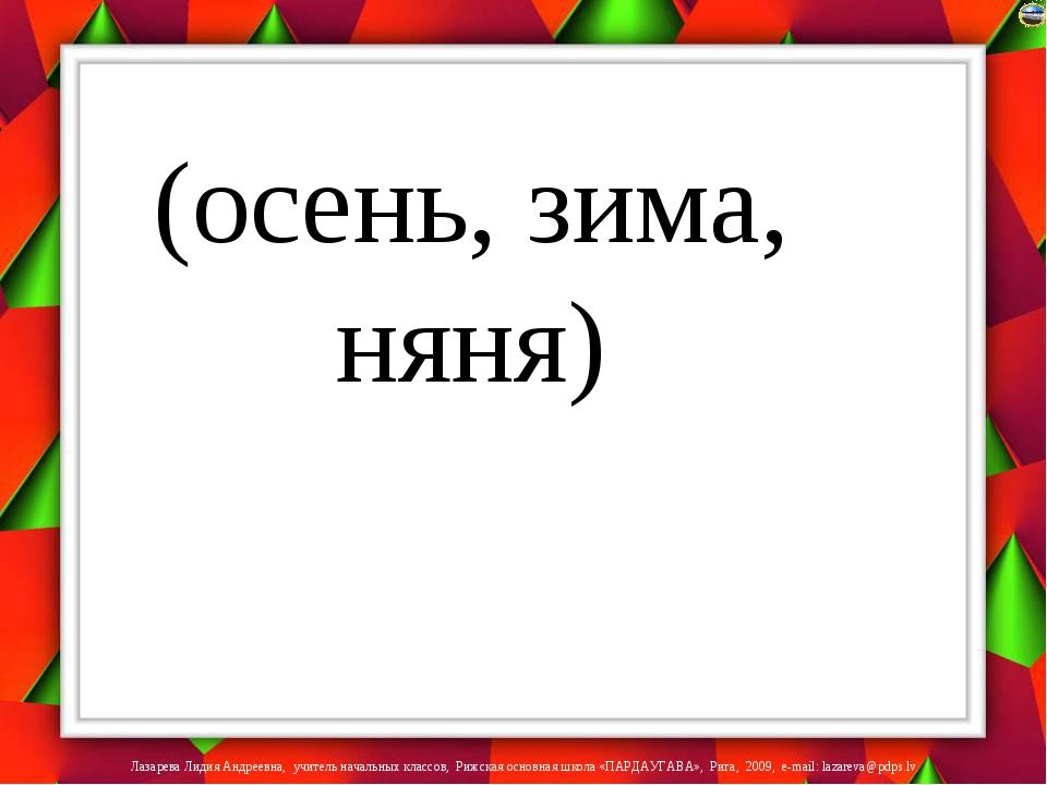 (осень, зима, няня) Лазарева Лидия Андреевна, учитель начальных классов, Рижс...