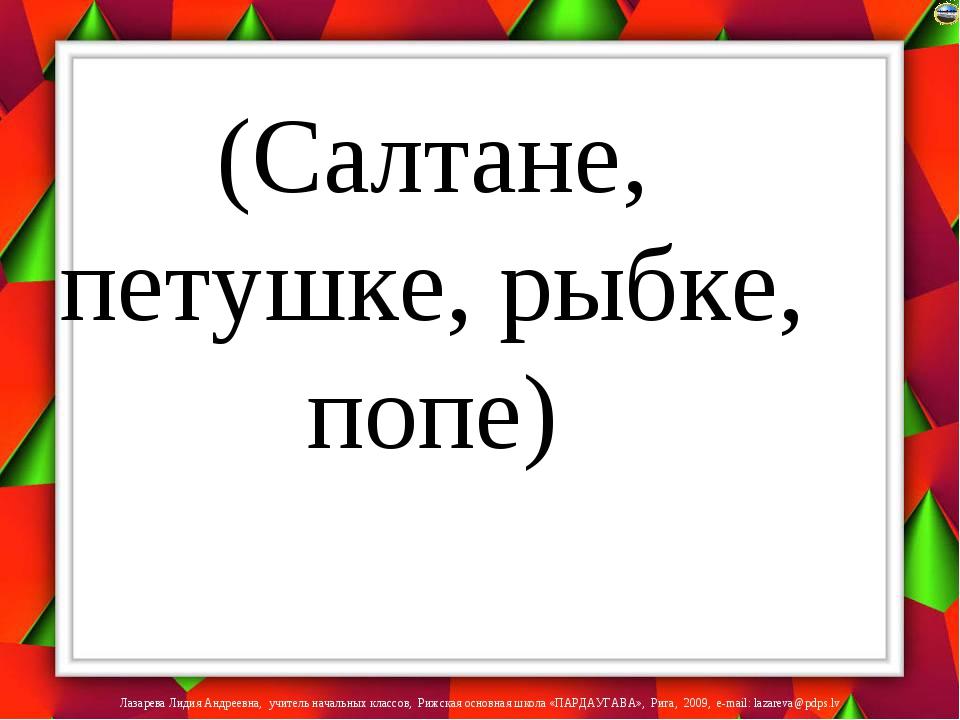 (Салтане, петушке, рыбке, попе) Лазарева Лидия Андреевна, учитель начальных к...