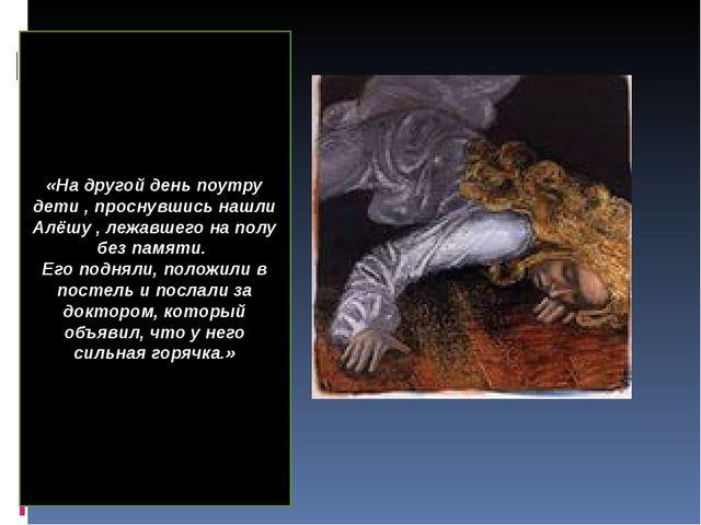 «На другой день поутру дети , проснувшись нашли Алёшу , лежавшего на полу без...