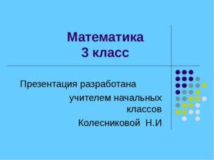 Математика 3 класс Презентация разработана учителем начальных классов Колес