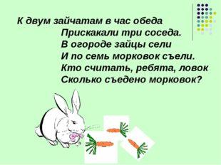 К двум зайчатам в час обеда Прискакали три соседа. В огороде зайцы сели И