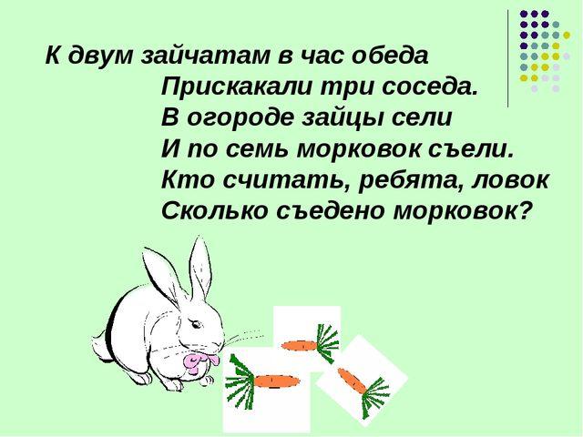 К двум зайчатам в час обеда Прискакали три соседа. В огороде зайцы сели И...