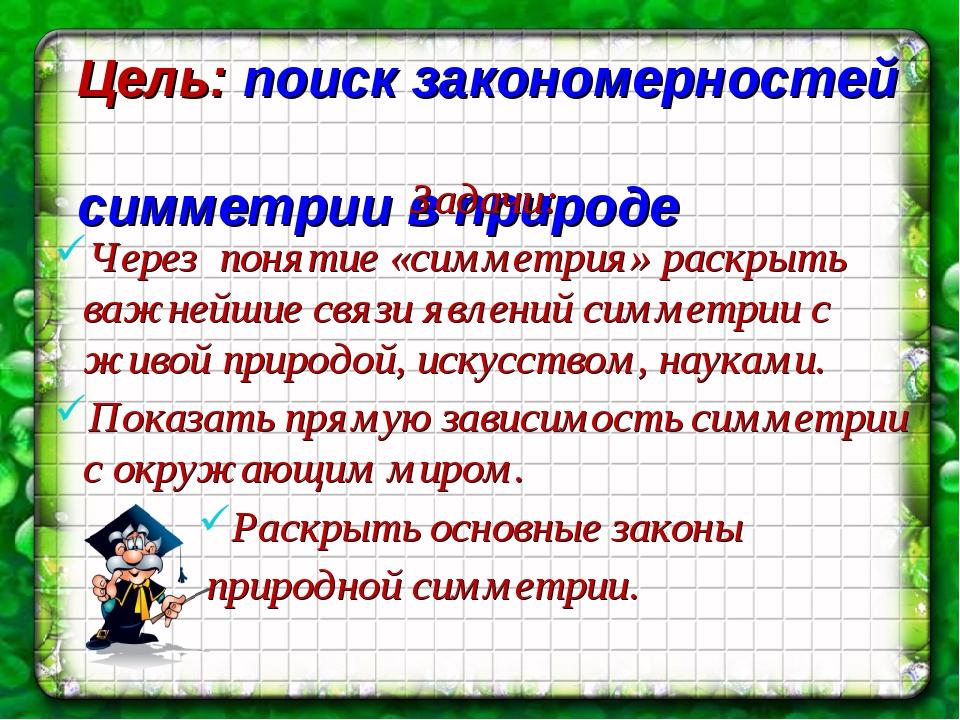 Цель: поиск закономерностей симметрии в природе Задачи: Через понятие «симмет...