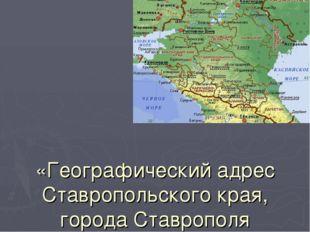 «Географический адрес Ставропольского края, города Ставрополя
