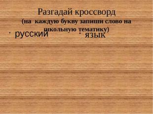 Разгадай кроссворд (на каждую букву запиши слово на школьную тематику) русски
