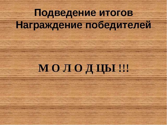 Подведение итогов Награждение победителей М О Л О Д ЦЫ !!!