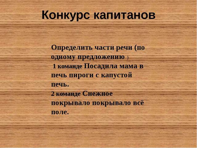 Конкурс капитанов Определить части речи (по одному предложению ) 1 команде По...