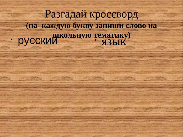Разгадай кроссворд (на каждую букву запиши слово на школьную тематику) русски...