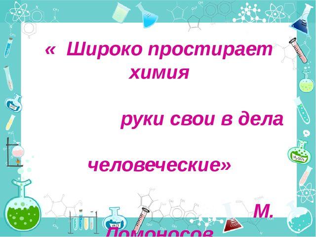 « Широко простирает химия руки свои в дела человеческие» М. Ломоносов