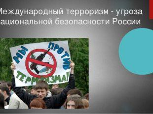 Международный терроризм - угроза национальной безопасности России