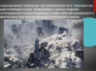 Международный терроризм- организованная сеть террористов, осуществляющая акци