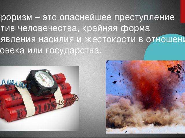 Терроризм – это опаснейшее преступление против человечества, крайняя форма пр...