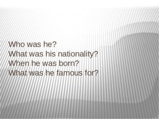 Who was he? What was his nationality? When he was born? What was he famous for?