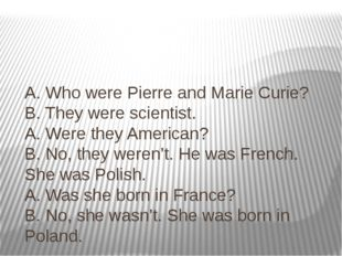 A. Who were Pierre and Marie Curie? B. They were scientist. A. Were they Amer