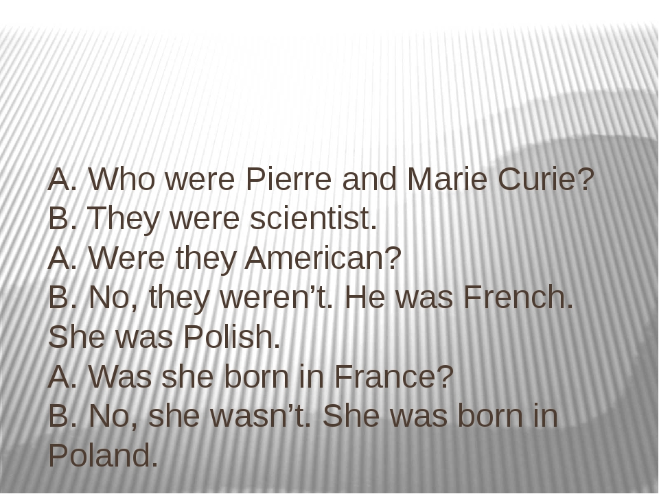 A. Who were Pierre and Marie Curie? B. They were scientist. A. Were they Amer...