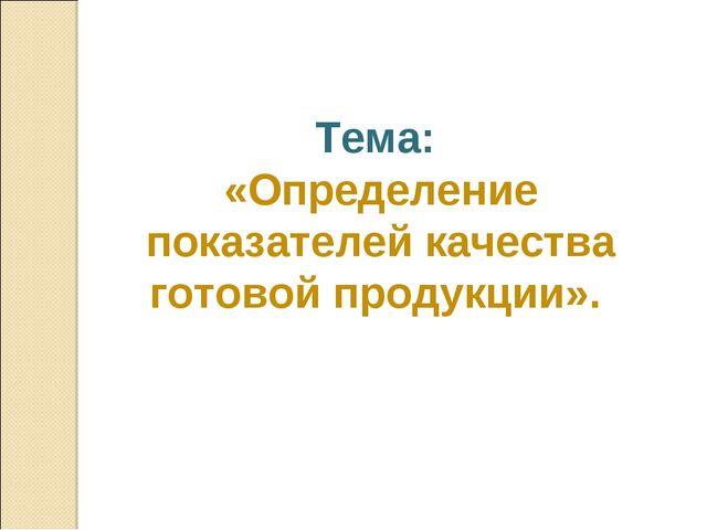 Тема: «Определение показателей качества готовой продукции».