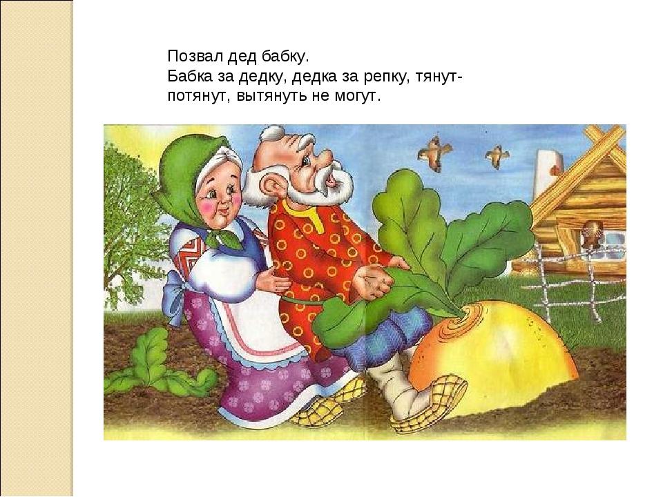 Позвал дед бабку. Бабка за дедку, дедка за репку, тянут-потянут, вытянуть не...