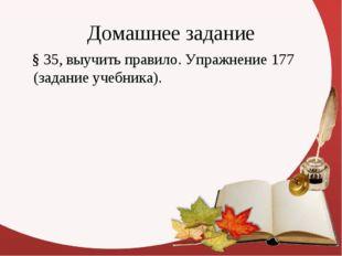 Домашнее задание § 35, выучить правило. Упражнение 177 (задание учебника).