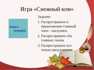 Игра «Снежный ком» Задание: Распространите в предложении главный член - сказу