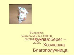 Кукла-оберег – Хозяюшка Благополучница Выполнил: учитель МБОУ СОШ 68 ЛИТВИНЕ