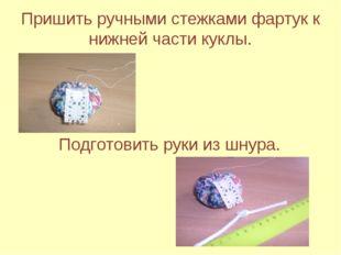 Пришить ручными стежками фартук к нижней части куклы. Подготовить руки из шну