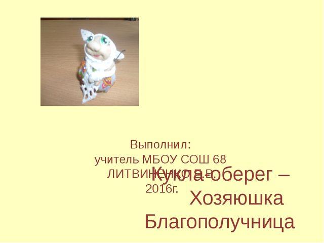 Кукла-оберег – Хозяюшка Благополучница Выполнил: учитель МБОУ СОШ 68 ЛИТВИНЕ...