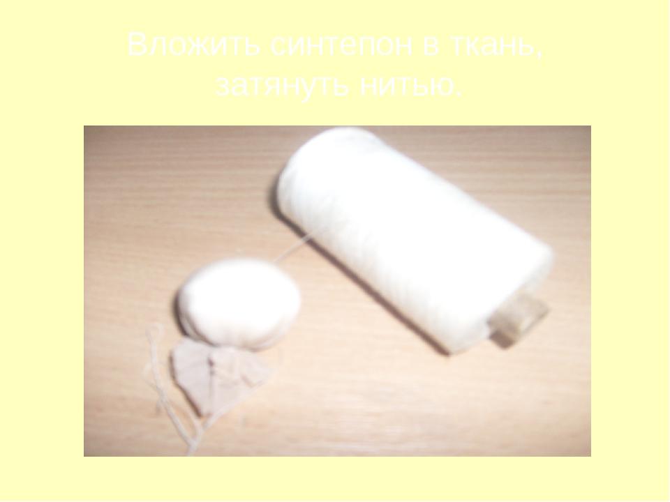 Вложить синтепон в ткань, затянуть нитью.