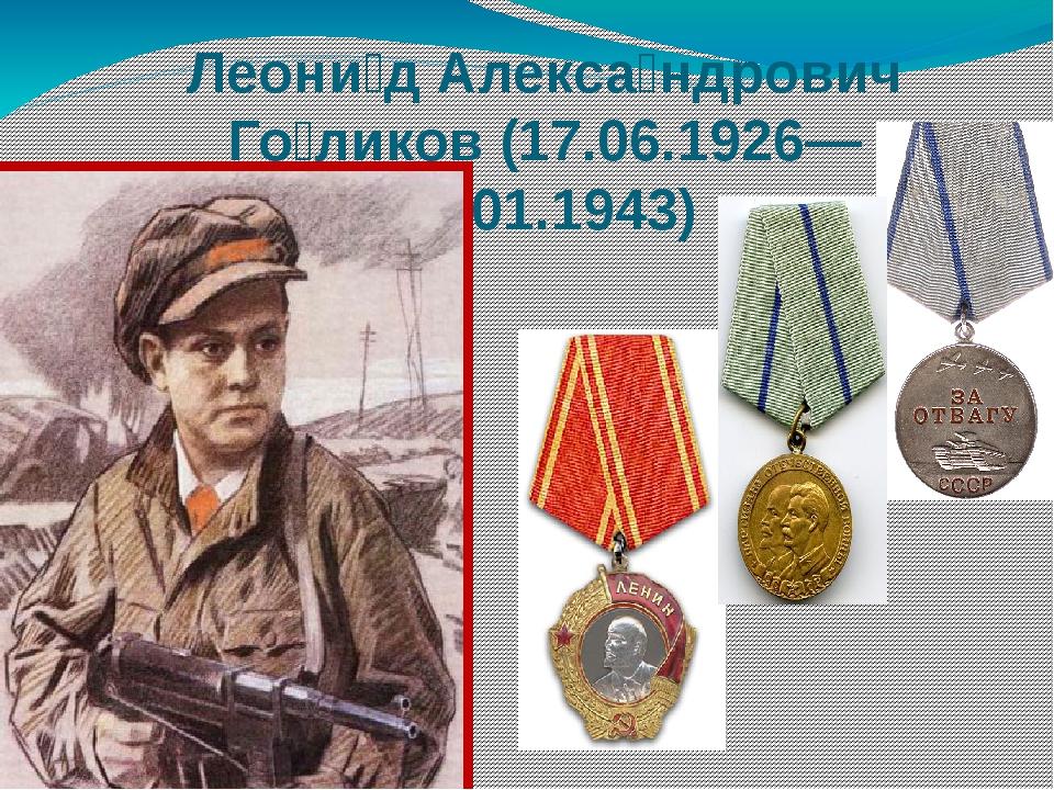Леони́д Алекса́ндрович Го́ликов (17.06.1926— 24.01.1943)