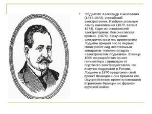 ЛОДЫГИН Александр Николаевич (1847-1923), российский электротехник. Изобрел у