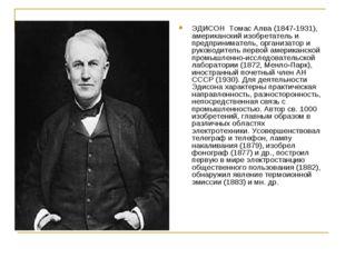 ЭДИСОН Томас Алва (1847-1931), американский изобретатель и предприниматель, о