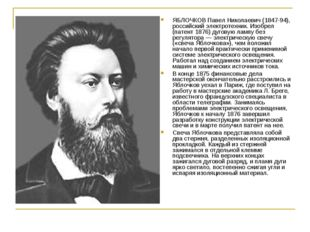 ЯБЛОЧКОВ Павел Николаевич (1847-94), российский электротехник. Изобрел (патен