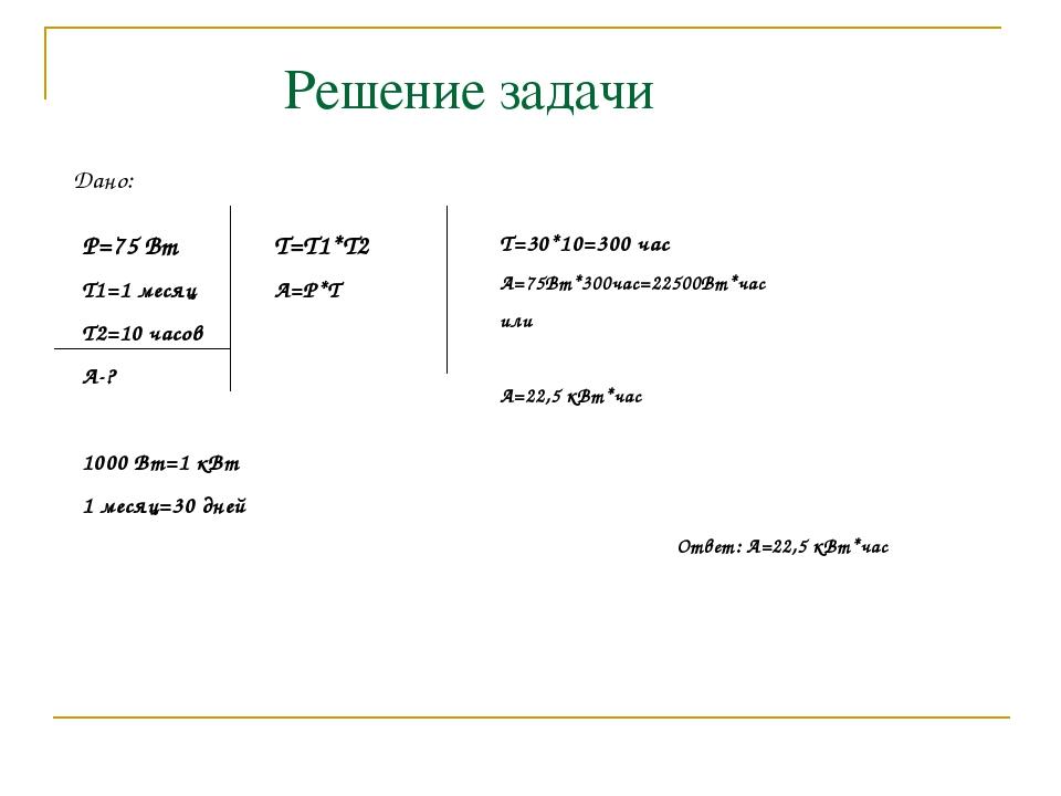 Решение задачи Дано: P=75 Вт T1=1 месяц Т2=10 часов А-? 1000 Вт=1 кВт 1 месяц...