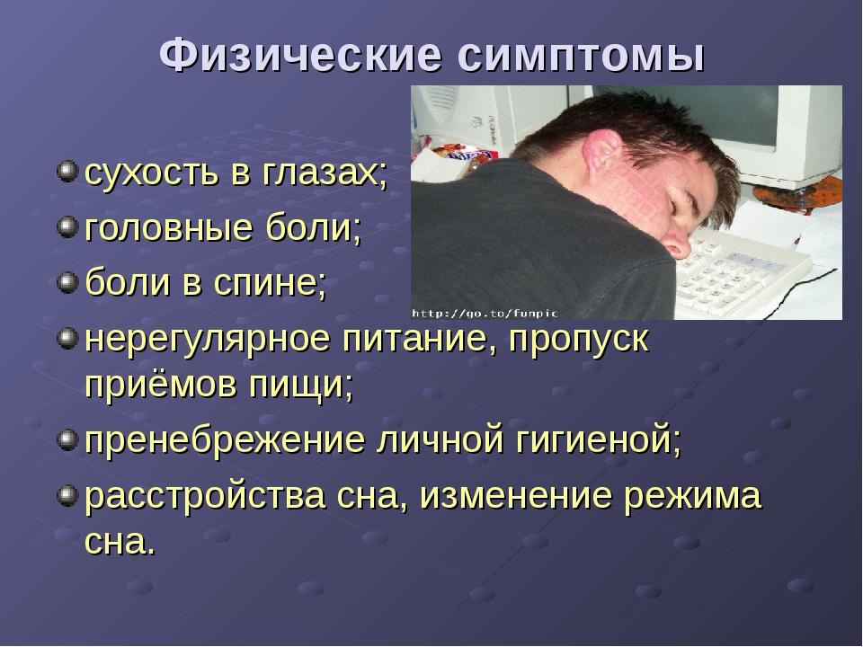 Физические симптомы сухость в глазах; головные боли; боли в спине; нерегулярн...