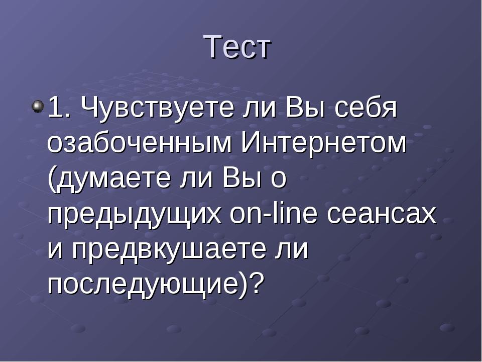 Тест 1. Чувствуете ли Вы себя озабоченным Интернетом (думаете ли Вы о предыду...