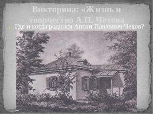 Викторина: «Жизнь и творчество А.П. Чехова Где и когда родился Антон Павлович