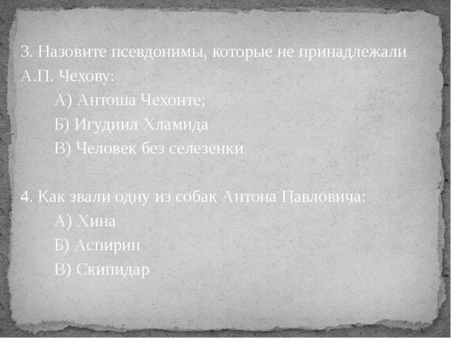 3. Назовите псевдонимы, которые не принадлежали А.П. Чехову: А) Антоша Чехонт...