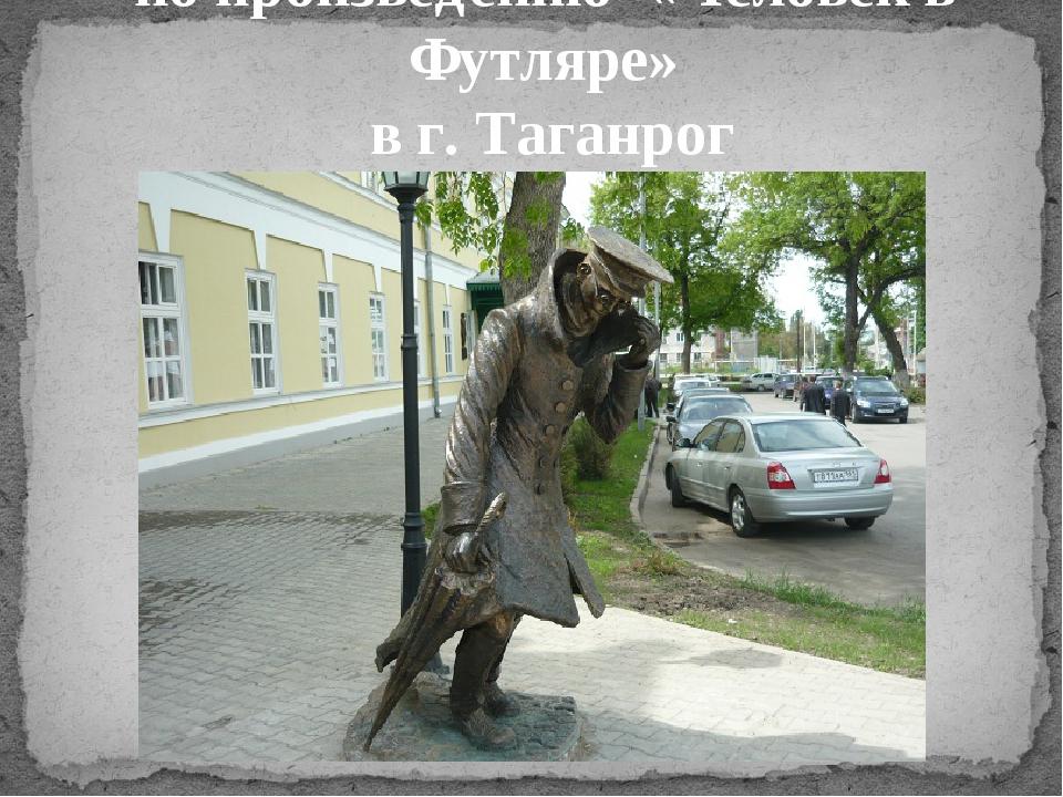 Памятник персонажам А.П. Чехова по произведению «Человек в Футляре» в г. Тага...