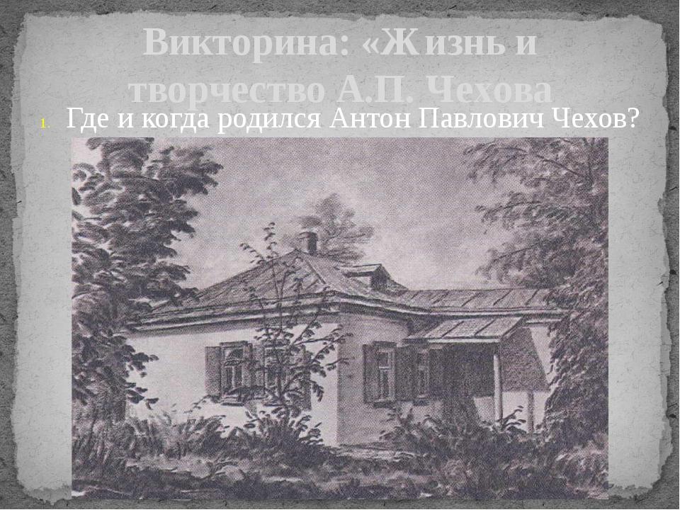 Викторина: «Жизнь и творчество А.П. Чехова Где и когда родился Антон Павлович...