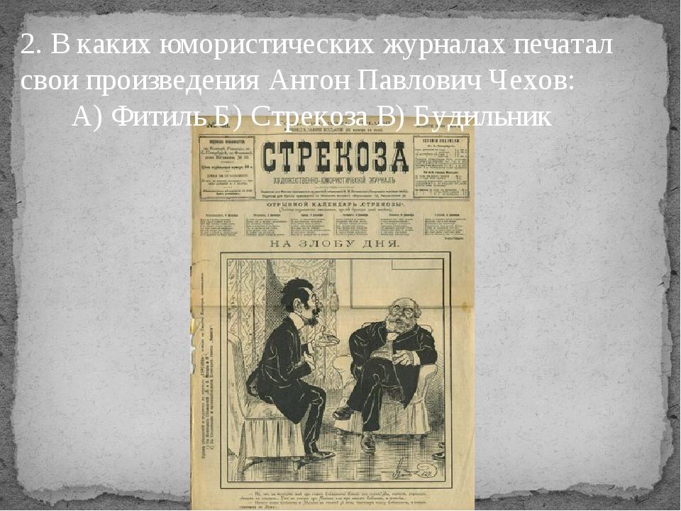 2. В каких юмористических журналах печатал свои произведения Антон Павлович Ч...