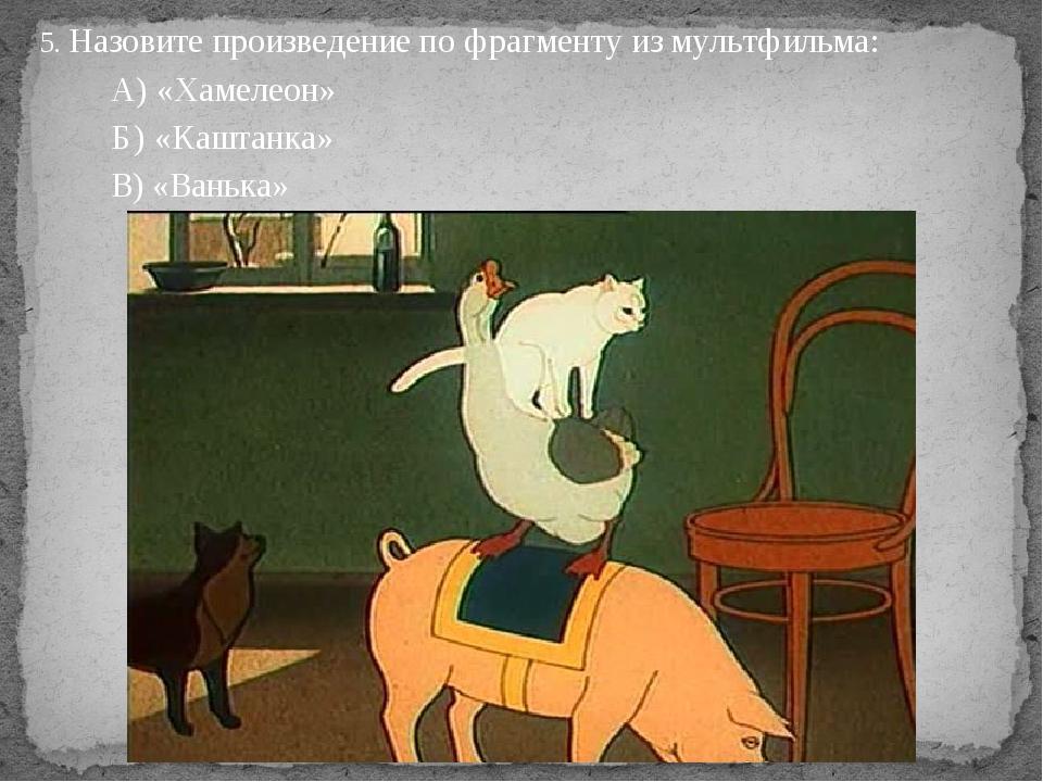 5. Назовите произведение по фрагменту из мультфильма: А) «Хамелеон» Б) «Кашта...