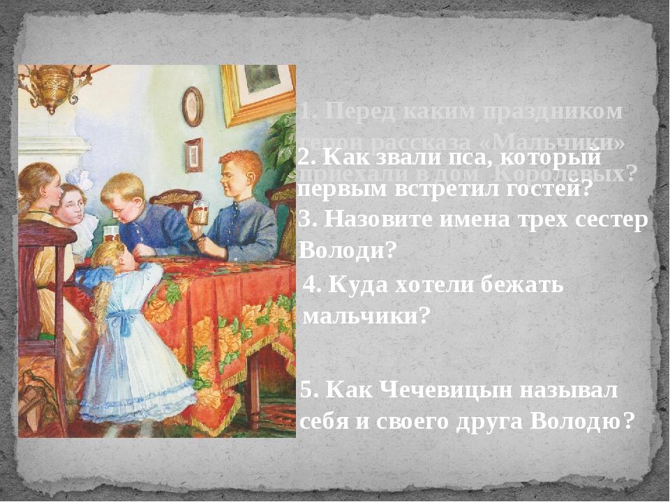1. Перед каким праздником герои рассказа «Мальчики» приехали в дом Королевых?...