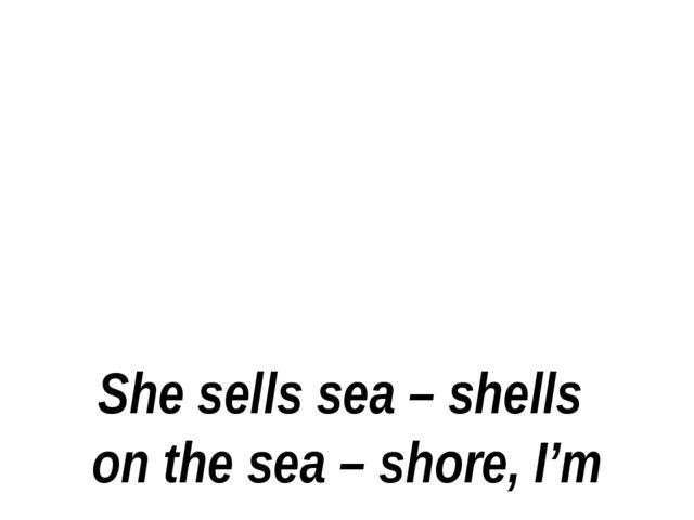 She sells sea – shells on the sea – shore, I'm sure