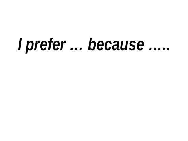 I prefer … because …..
